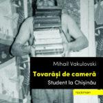 Tovarăși de cameră. Student la Chișinau – Mihail Vakulovski
